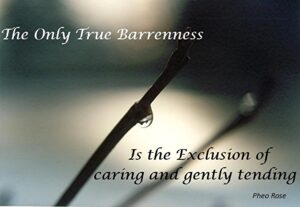 The Only True Barrenness is the Exclusion of Caring and Gently Tending